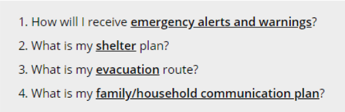 Start an emergency plan by asking: How will I receive emergency alerts and warnings? What is my shelter plan? What is my evacuation route? What is my family/household communication plan?